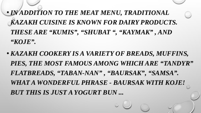 """In addition to the meat menu, traditional Kazakh cuisine is known for dairy products. These are """"Kumis"""", """"Shubat """", """"Kaymak"""" , and """"Koje"""". Kazakh cookery is a variety of breads, muffins, pies, the most famous among which are """"Tandyr"""" flatbreads, """"Taban-nan"""" , """"Baursak"""", """"Samsa"""". What a wonderful phrase - Baursak with koje! But this is just a yogurt bun ..."""
