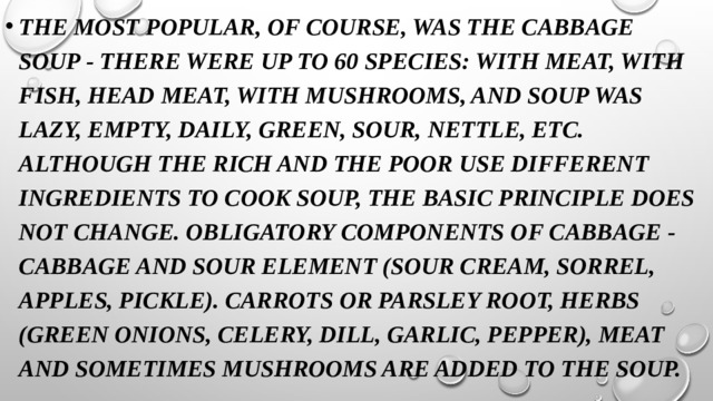 The most popular, of course, was the cabbage soup - there were up to 60 species: with meat, with fish, head meat, with mushrooms, and soup was lazy, empty, daily, green, sour, nettle, etc. Although the rich and the poor use different ingredients to cook soup, the basic principle does not change. Obligatory components of cabbage - cabbage and sour element (sour cream, sorrel, apples, pickle). Carrots or parsley root, herbs (green onions, celery, dill, garlic, pepper), meat and sometimes mushrooms are added to the soup.