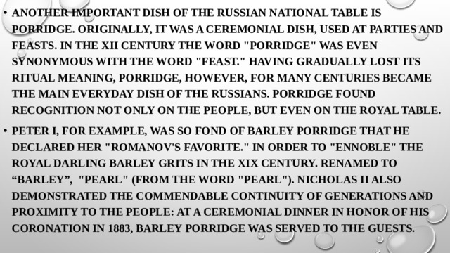 Another important dish of the Russian national table is porridge. Originally, it was a ceremonial dish, used at parties and feasts. In the XII century the word