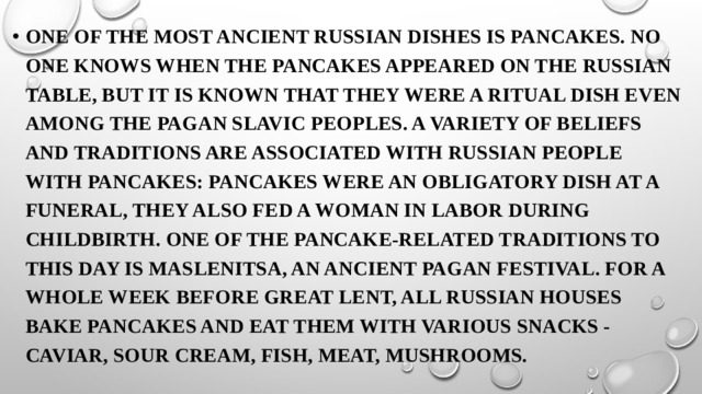 One of the most ancient Russian dishes is pancakes. No one knows when the pancakes appeared on the Russian table, but it is known that they were a ritual dish even among the pagan Slavic peoples. A variety of beliefs and traditions are associated with Russian people with pancakes: pancakes were an obligatory dish at a funeral, they also fed a woman in labor during childbirth. One of the pancake-related traditions to this day is Maslenitsa, an ancient pagan festival. For a whole week before Great Lent, all Russian houses bake pancakes and eat them with various snacks - caviar, sour cream, fish, meat, mushrooms.