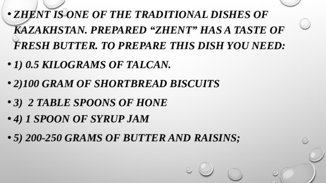 """Zhent is one of the traditional dishes of Kazakhstan. Prepared """"zhent"""" has a taste of fresh butter. To prepare this dish you need: 1) 0.5 kilograms of talcan. 2)100 gram of shortbread biscuits 3) 2 table spoons of hone 4) 1 spoon of syrup jam 5) 200-250 grams of butter and raisins;"""