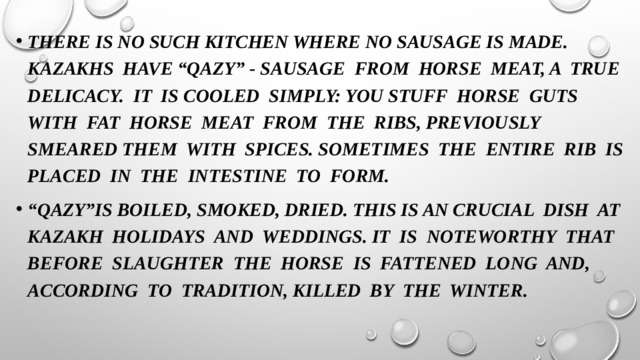"""There is no such kitchen where no sausage is made. Kazakhs have """"Qazy"""" - sausage from horse meat, a true delicacy. It is cooled simply: you stuff horse guts with fat horse meat from the ribs, previously smeared them with spices. Sometimes the entire rib is placed in the intestine to form. """" Qazy""""is boiled, smoked, dried. This is an crucial dish at Kazakh holidays and weddings. It is noteworthy that before slaughter the horse is fattened long and, according to tradition, killed by the winter."""