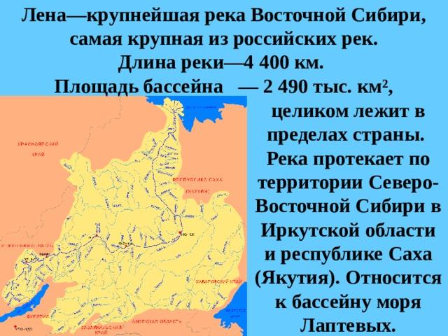 Лена—крупнейшая рекаВосточной Сибири, самая крупная из российских рек.  Длинареки—4 400км. Площадь бассейна — 2 490 тыс. км²,  целиком лежит в пределах страны.  Река протекает по территории Северо-Восточной Сибири в Иркутской области и республике Саха (Якутия). Относится кбассейну моря Лаптевых.