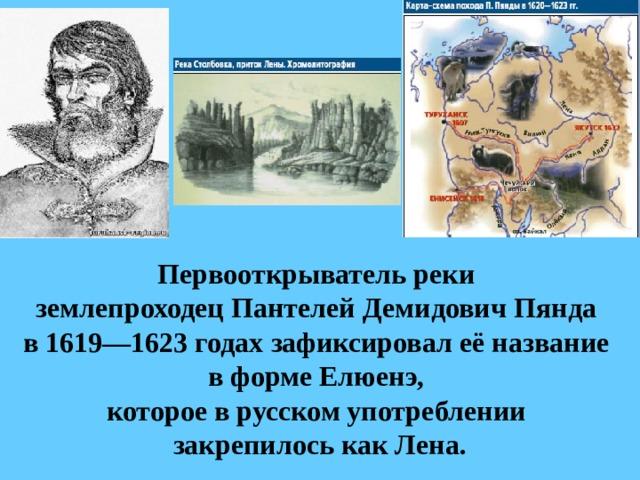 Первооткрыватель реки  землепроходецПантелей ДемидовичПянда  в 1619—1623 годах зафиксировал её название  в форме Елюенэ,  которое в русском употреблении  закрепилось как Лена.