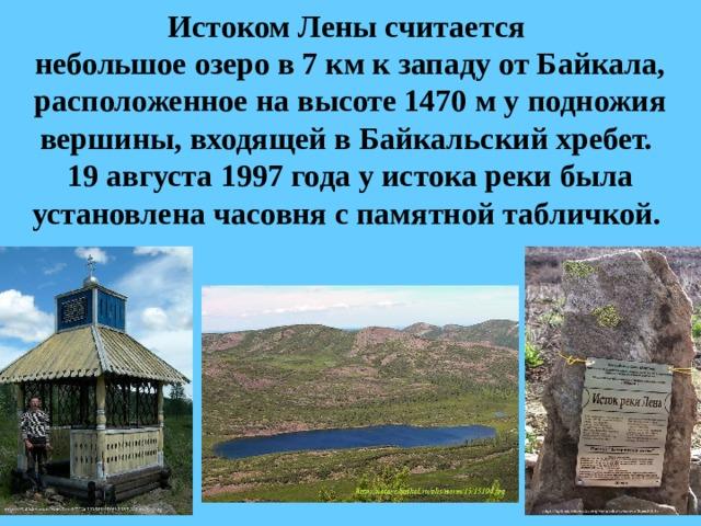 Истоком Лены считается  небольшое озеро в 7км к западу отБайкала, расположенное на высоте 1470 му подножия вершины, входящей вБайкальский хребет.  19 августа 1997 года у истока реки была установленачасовняс памятной табличкой.