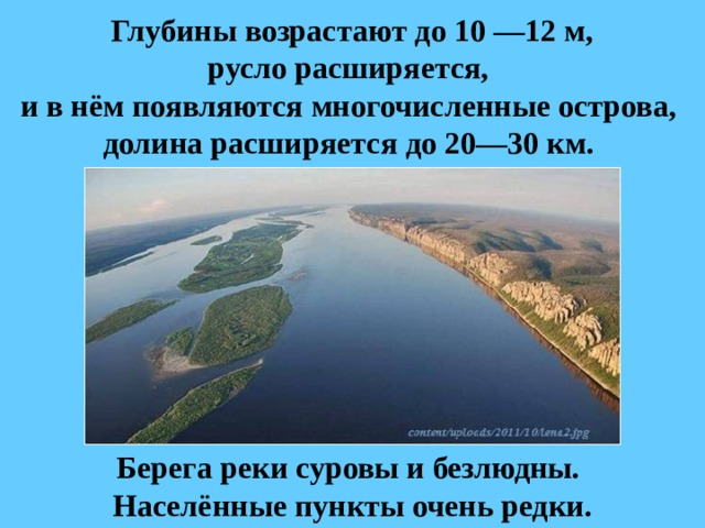 Глубины возрастают до 10 —12м,  руслорасширяется,  и в нём появляются многочисленные острова,  долина расширяется до 20—30км. Берега реки суровы и безлюдны.  Населённые пункты очень редки.