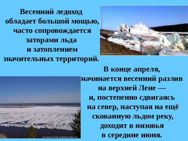 Весенний ледоход  обладает большой мощью, часто сопровождается заторами льда  и затоплением значительных территорий. В конце апреля, начинается весенний разлив  на верхней Лене— и, постепенно сдвигаясь  на север, наступая на ещё скованную льдом реку, доходит в низовья в середине июня.
