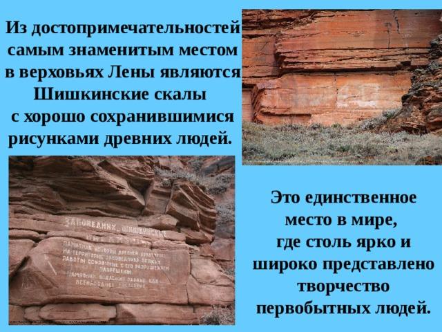 Из достопримечательностей самым знаменитым местом в верховьях Лены являются Шишкинские скалы  с хорошо сохранившимися рисунками древних людей. Это единственное место в мире, где столь ярко и широко представлено творчество первобытных людей.