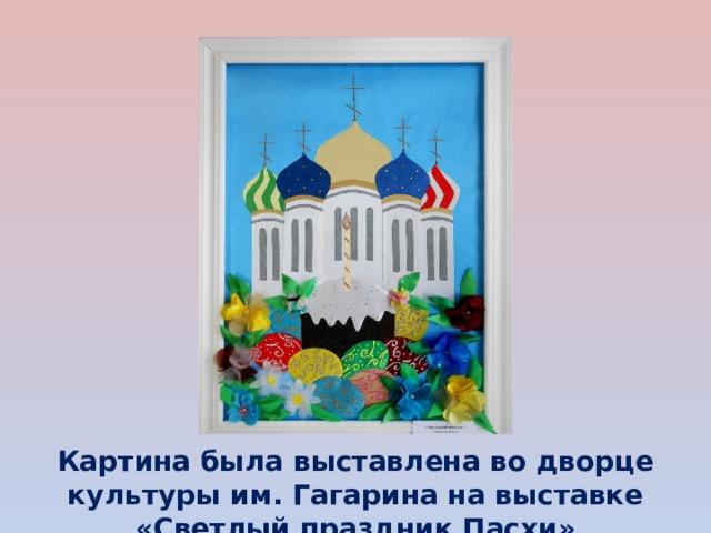 Картина была выставлена во дворце культуры им. Гагарина на выставке «Светлый праздник Пасхи»