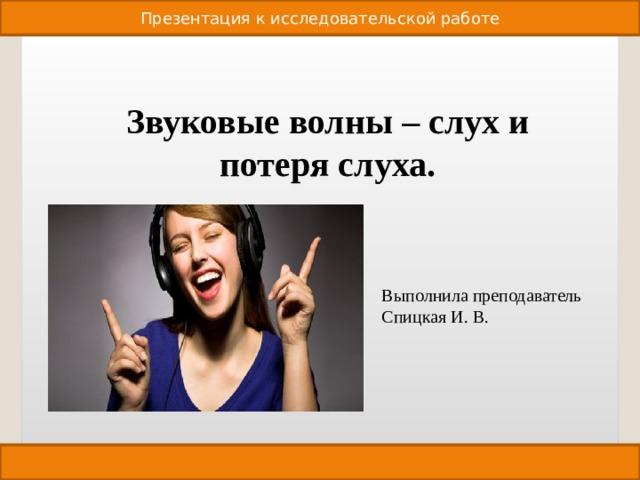 Презентация к исследовательской работе Звуковые волны – слух и потеря слуха. Выполнила преподаватель Спицкая И. В.