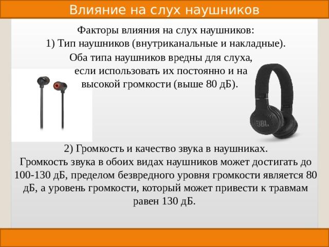 Влияние на слух наушников Факторы влияния на слух наушников: 1) Тип наушников (внутриканальные и накладные). 2) Громкость и качество звука в наушниках. Громкость звука в обоих видах наушников может достигать до 100-130 дБ, пределом безвредного уровня громкости является 80 дБ, а уровень громкости, который может привести к травмам равен 130 дБ. Оба типа наушников вредны для слуха, если использовать их постоянно и на высокой громкости (выше 80 дБ).