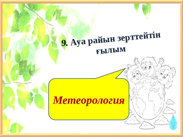 9. Ауа райын зерттейтін ғылым Метеорология