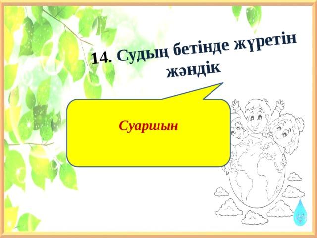 14. Судың бетінде жүретін жәндік    Суаршын