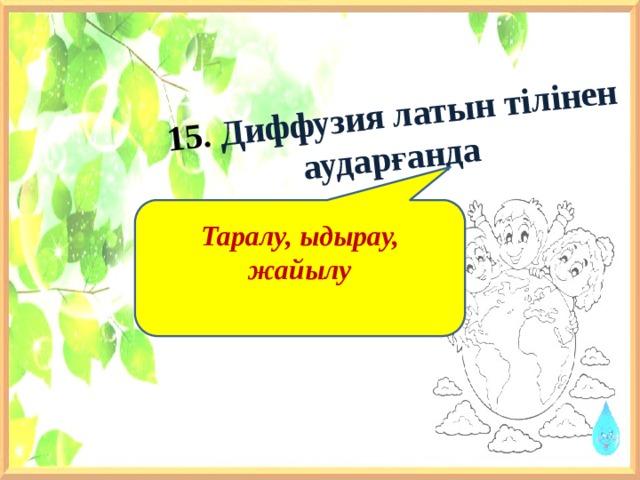 15. Диффузия латын тілінен аударғанда Таралу, ыдырау, жайылу