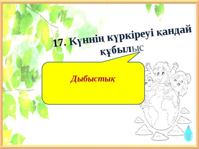 17. Күннің күркіреуі қандай құбыл ыс Дыбыстық