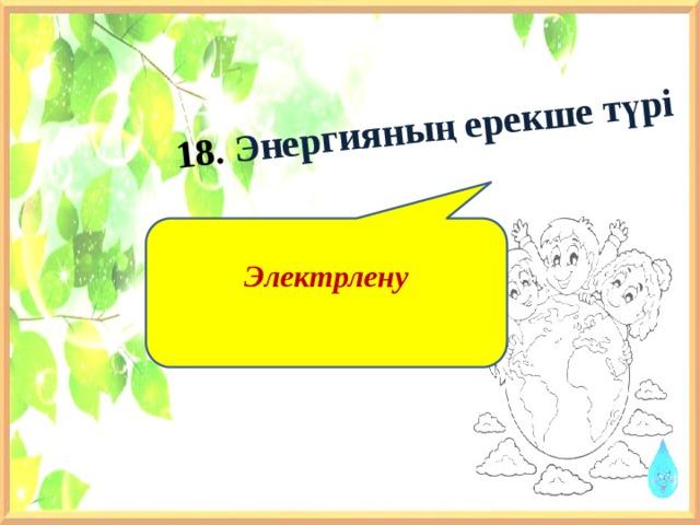 18. Энергияның ерекше түрі    Электрлену