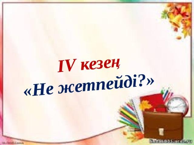 ІV кезең  «Не жетпейді?»