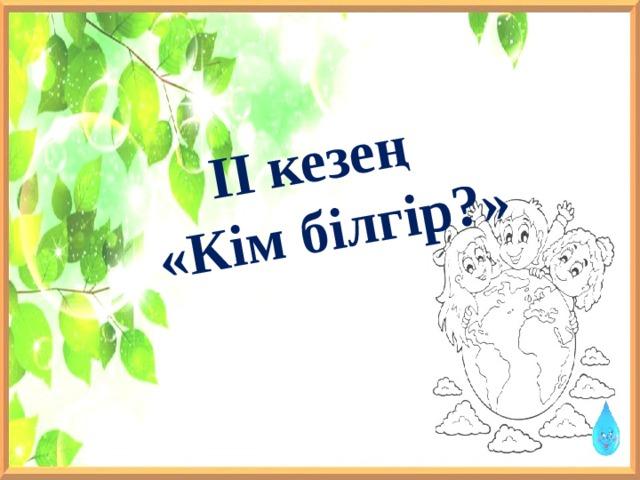 ІІ кезең «Кім білгір?»