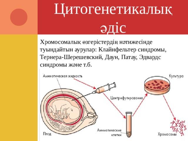 Цитогенетикалық әдіс Хромосомалық өзгерістердің нәтижесінде туындайтын аурулар: Клайнфельтер синдромы, Тернера-Шерешевский, Даун, Патау, Эдвардс синдромы және т.б.