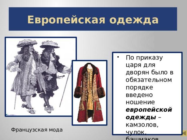 Европейская одежда По приказу царя для дворян было в обязательном порядке введено ношение европейской одежды – камзолов, чулок, башмаков, галстуков, шляп. Французская мода