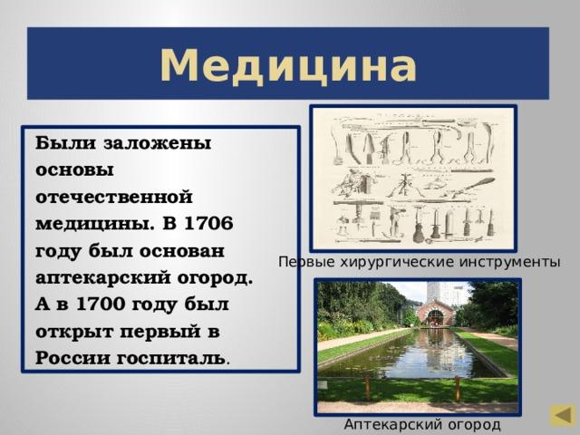 Медицина Были заложены основы отечественной медицины. В 1706 году был основан аптекарский огород. А в 1700 году был открыт первый в России госпиталь . Первые хирургические инструменты Аптекарский огород