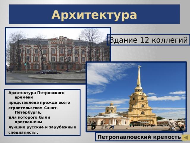 Архитектура Здание 12 коллегий Архитектура Петровского времени представлена прежде всего строительством Санкт- Петербурга, для которого были приглашены лучшие русские и зарубежные специалисты. Петропавловский крепость
