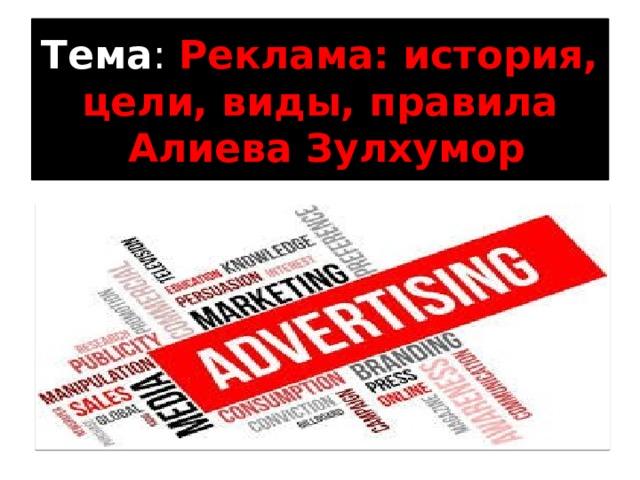 Тема : Реклама: история, цели, виды, правила  Алиева Зулхумор