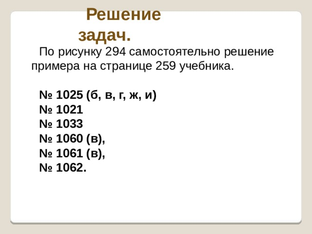 Решение задач. По рисунку 294 самостоятельно решение примера на странице 259 учебника. № 1025 (б, в, г, ж, и) № 1021 № 1033 № 1060 (в), № 1061 (в), № 1062.