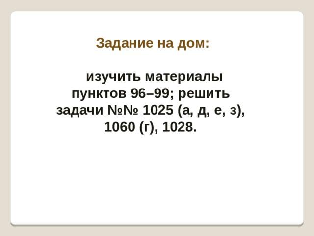 Задание на дом:  изучить материалы пунктов 96–99; решить задачи №№1025 (а, д, е, з), 1060 (г), 1028.