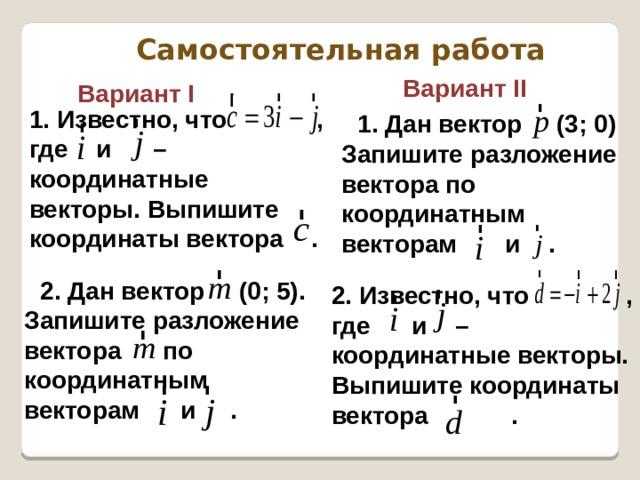 Самостоятельная работа  Вариант II  Вариант I   1. Известно, что , где и – координатные векторы. Выпишите координаты вектора . 1. Дан вектор (3; 0) Запишите разложение вектора по координатным векторам и . 2. Дан вектор (0; 5). Запишите разложение вектора по координатным векторам и .  2. Известно, что , где и – координатные векторы. Выпишите координаты вектора .