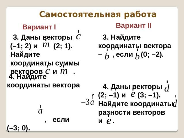 Самостоятельная работа  Вариант II  Вариант I 3. Найдите координаты вектора – , если (0; –2). 3. Даны векторы (–1; 2) и (2; 1). Найдите координаты суммы векторов и . 4. Найдите координаты вектора , если (–3; 0). 4. Даны векторы (2; –1) и (3; –1). Найдите координаты разности векторов и .