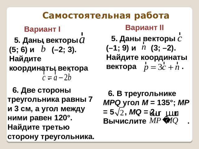 Самостоятельная работа    Вариант II Вариант I 5. Даны векторы (–1; 9) и (3; –2). Найдите координаты вектора . 5. Даны векторы (5; 6) и (–2; 3). Найдите координаты вектора . 6. Две стороны треугольника равны 7 и 3 см, а угол между ними равен 120°. Найдите третью сторону треугольника. 6. В треугольнике МРQ угол M = 135°; МР = 5 , МQ = 2. Вычислите .