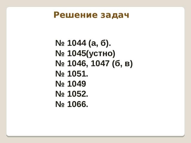 Решение задач № 1044 (а, б). № 1045(устно) № 1046, 1047 (б, в) № 1051. № 1049 № 1052. № 1066.