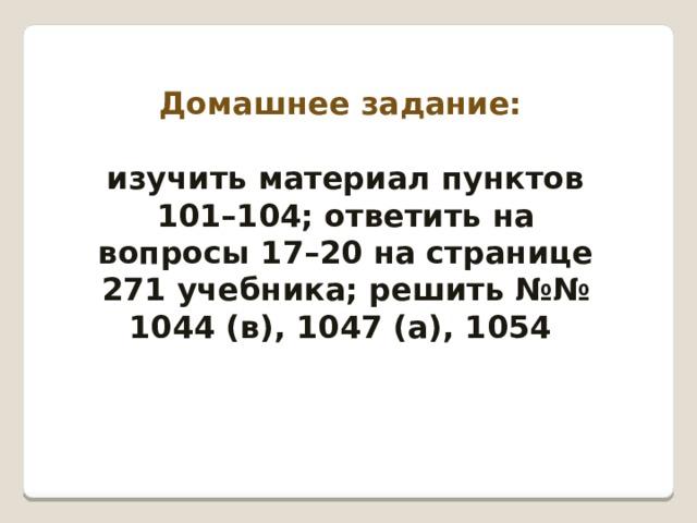 Домашнее задание:  изучить материал пунктов 101–104; ответить на вопросы 17–20 на странице 271 учебника; решить №№ 1044 (в), 1047 (а), 1054
