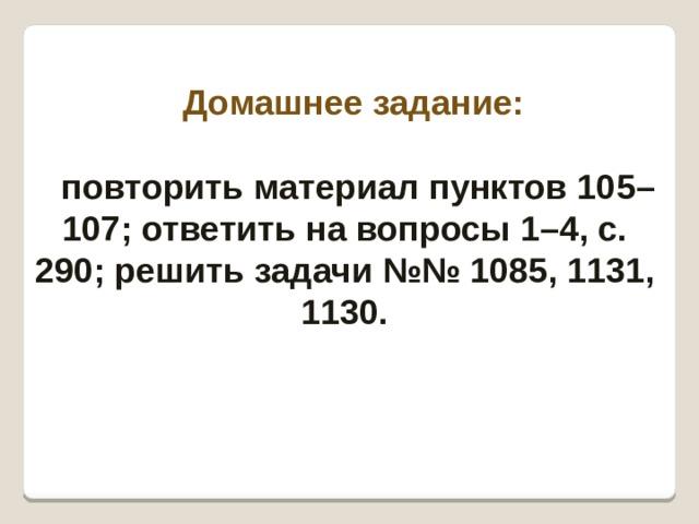 Домашнее задание:   повторить материал пунктов 105–107; ответить на вопросы 1–4, с. 290; решить задачи №№ 1085, 1131, 1130.