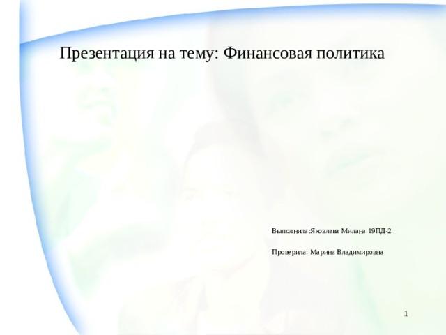 Презентация на тему: Финансовая политика    Выполнила:Яковлева Милана 19ПД-2  Проверила: Марина Владимировна