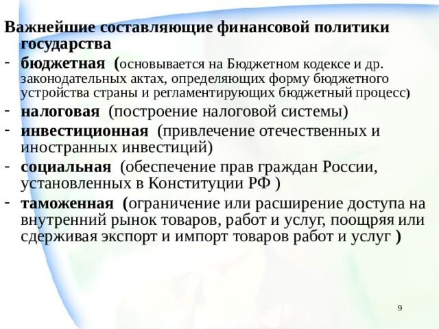 Важнейшие составляющие финансовой политики государства бюджетная ( основывается на Бюджетном кодексе и др. законодательных актах, определяющих форму бюджетного устройства страны и регламентирующих бюджетный процесс ) налоговая (построение налоговой системы) инвестиционная (привлечение отечественных и иностранных инвестиций) социальная (обеспечение прав граждан России, установленных в Конституции РФ ) таможенная ( ограничение или расширение доступа на внутренний рынок товаров, работ и услуг, поощряя или сдерживая экспорт и импорт товаров работ и услуг )