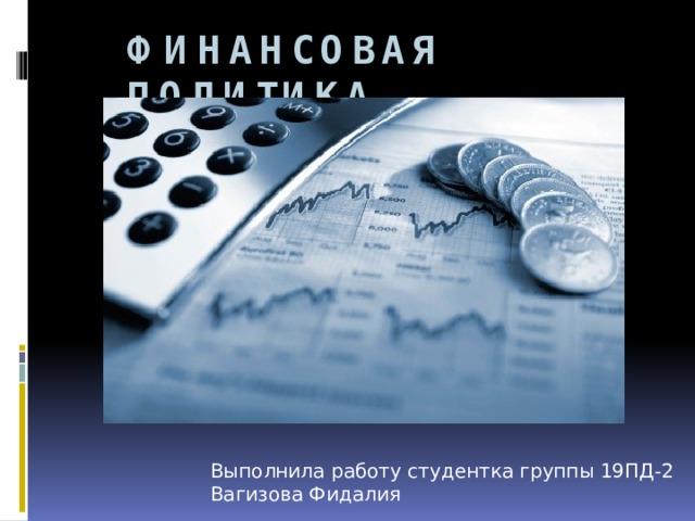 Финансовая политика Выполнила работу студентка группы 19ПД-2 Вагизова Фидалия