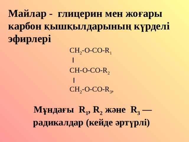 Майлар - глицерин мен жо ғары карбон қышқылдарының күрделі эфирлері  CH 2 -O-CO-R 1   I   CH- О -CO-R 2  I  CH 2 -O-CO-R 3 , Мұндағы R 1 , R 2 және R 3 — радикалдар (кейде әртүрлі)