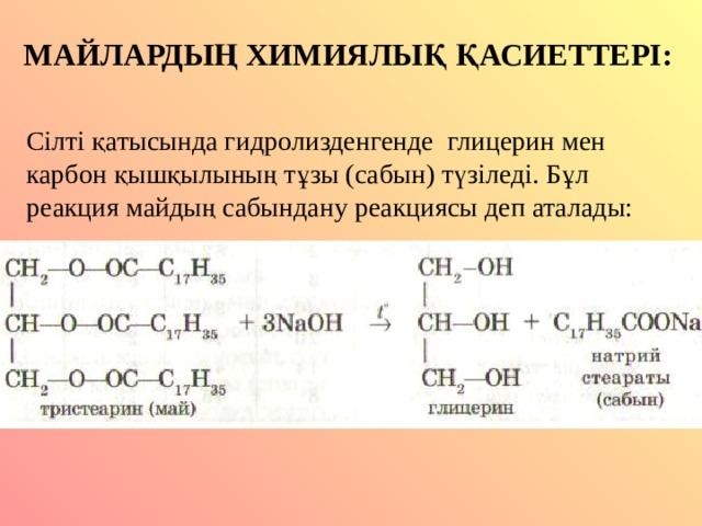 МАЙЛАРДЫҢ ХИМИЯЛЫҚ ҚАСИЕТТЕРІ: Сілті қатысында гидролизденгенде глицерин мен карбон қышқылының тұзы (сабын) түзіледі. Бұл реакция майдың сабындану реакциясы деп аталады: