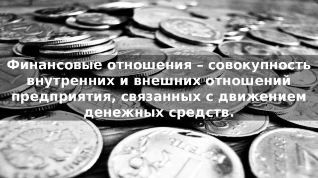 Финансовые отношения – совокупность внутренних и внешних отношений предприятия, связанных с движением денежных средств.