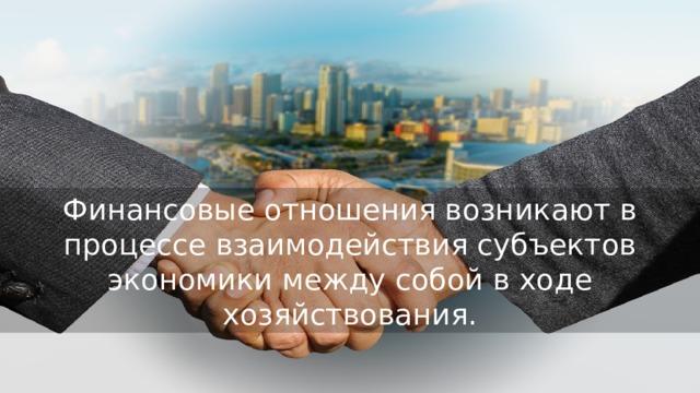 Финансовые отношения возникают в процессе взаимодействия субъектов экономики между собой в ходе хозяйствования.
