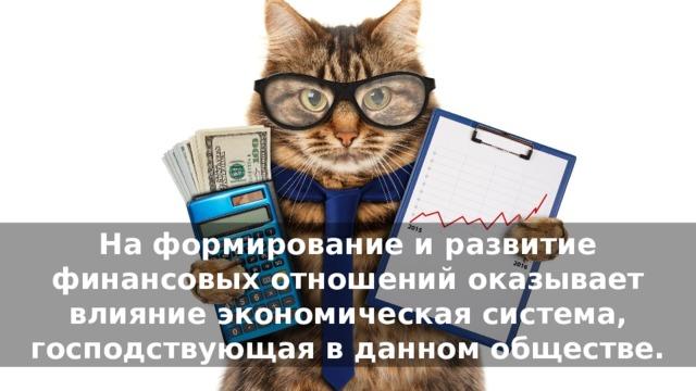На формирование и развитие финансовых отношений оказывает влияние экономическая система, господствующая в данном обществе.