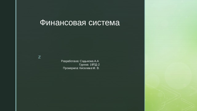 Финансовая система Разработала: Садыкова.А.А  Группа: 19ПД-2  Проверила: Киселева М. В.