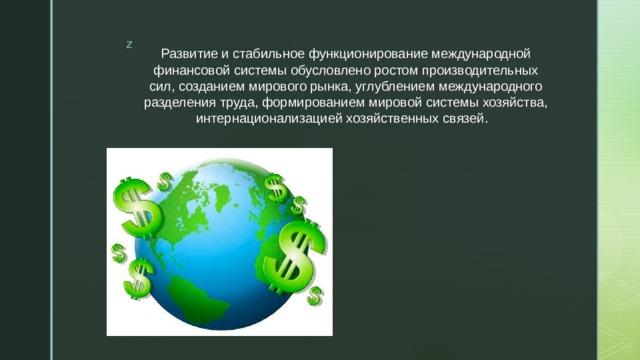 Развитие и стабильное функционирование международной финансовой системы обусловлено ростом производительных сил, созданием мирового рынка, углублением международного разделения труда, формированием мировой системы хозяйства, интернационализацией хозяйственных связей.