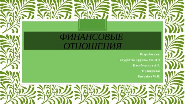Финансовые  отношения Разработала: Студентка группы 19ПД-2 Насибуллина А.Р. Проверила: Киселёва М.В.