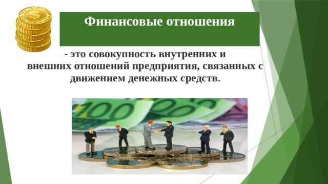 Финансовые отношения - это совокупность внутренних и внешнихотношенийпредприятия, связанных с движениемденежныхсредств .