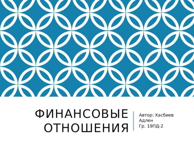 Финансовые отношения Автор: Хасбиев Адлен Гр. 19ПД-2