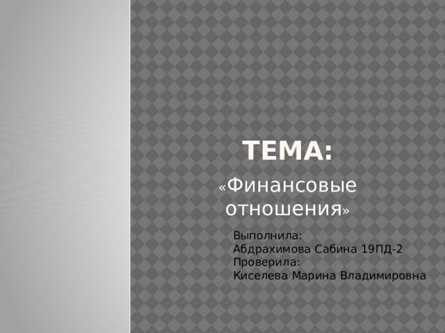 Тема: « Финансовые отношения » Выполнила:  Абдрахимова Сабина 19ПД-2  Проверила:  Киселева Марина Владимировна
