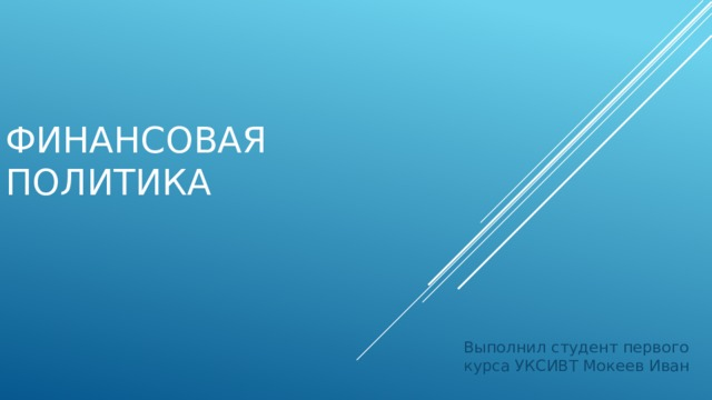 Финансовая политика Выполнил студент первого курса УКСИВТ Мокеев Иван